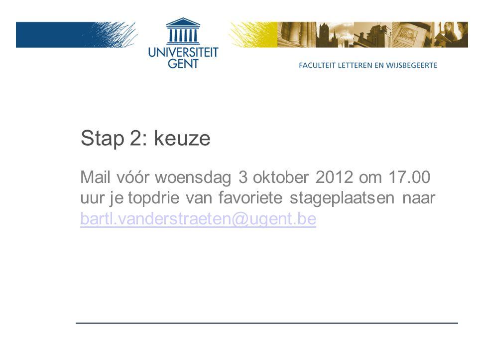 Stap 2: keuze Mail vóór woensdag 3 oktober 2012 om 17.00 uur je topdrie van favoriete stageplaatsen naar bartl.vanderstraeten@ugent.be bartl.vanderstraeten@ugent.be