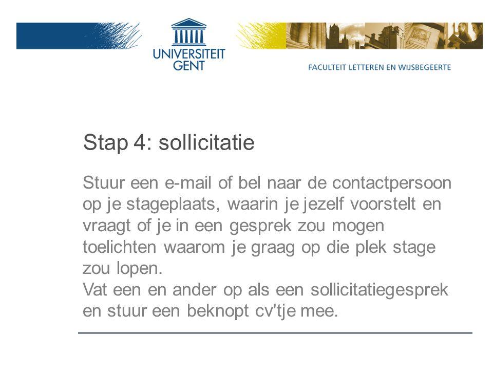 Stap 4: sollicitatie Stuur een e-mail of bel naar de contactpersoon op je stageplaats, waarin je jezelf voorstelt en vraagt of je in een gesprek zou mogen toelichten waarom je graag op die plek stage zou lopen.