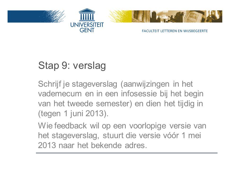 Stap 9: verslag Schrijf je stageverslag (aanwijzingen in het vademecum en in een infosessie bij het begin van het tweede semester) en dien het tijdig in (tegen 1 juni 2013).