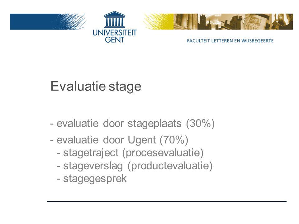 Evaluatie stage - evaluatie door stageplaats (30%) - evaluatie door Ugent (70%) - stagetraject (procesevaluatie) - stageverslag (productevaluatie) - stagegesprek