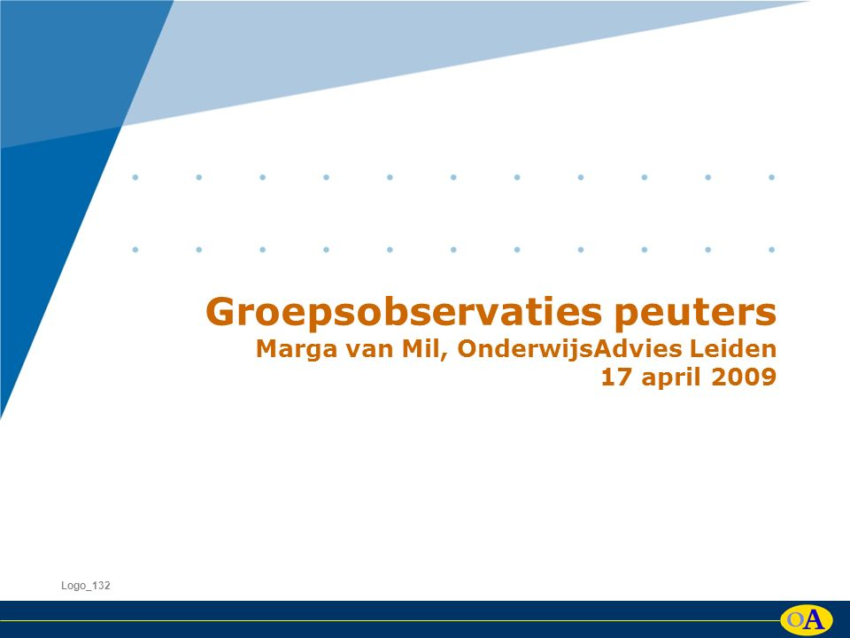 Groepsobservaties peuters Marga van Mil, OnderwijsAdvies Leiden 17 april 2009 Logo_132