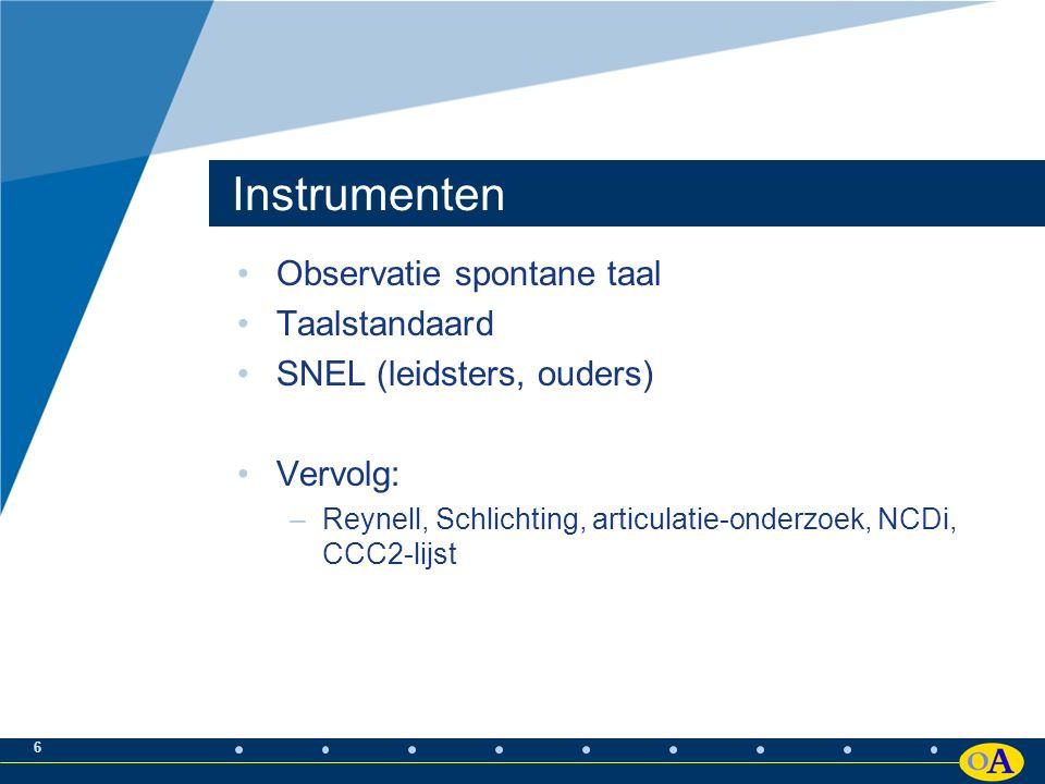 6 Instrumenten Observatie spontane taal Taalstandaard SNEL (leidsters, ouders) Vervolg: –Reynell, Schlichting, articulatie-onderzoek, NCDi, CCC2-lijst