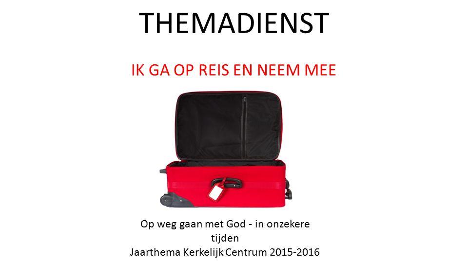 THEMADIENST IK GA OP REIS EN NEEM MEE Op weg gaan met God - in onzekere tijden Jaarthema Kerkelijk Centrum 2015-2016