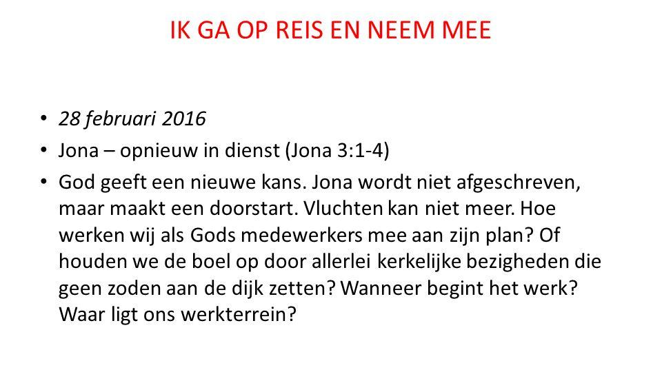 IK GA OP REIS EN NEEM MEE 28 februari 2016 Jona – opnieuw in dienst (Jona 3:1-4) God geeft een nieuwe kans.