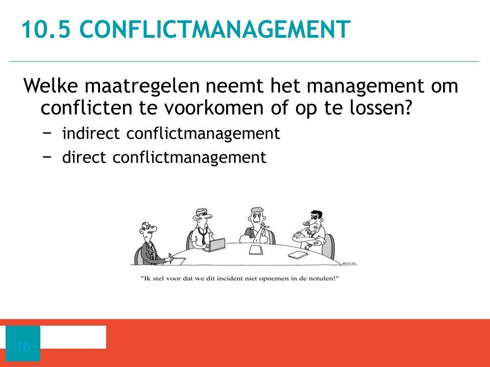 Welke maatregelen neemt het management om conflicten te voorkomen of op te lossen? − indirect conflictmanagement − direct conflictmanagement 10.5 CONF