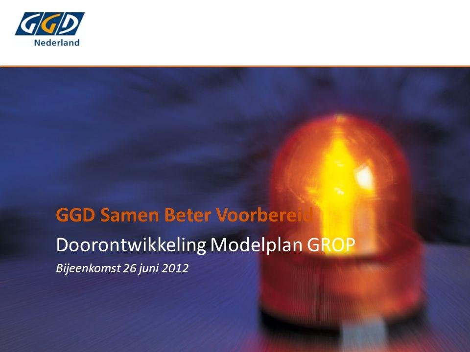 GGD Samen Beter Voorbereid Doorontwikkeling Modelplan GROP Bijeenkomst 26 juni 2012