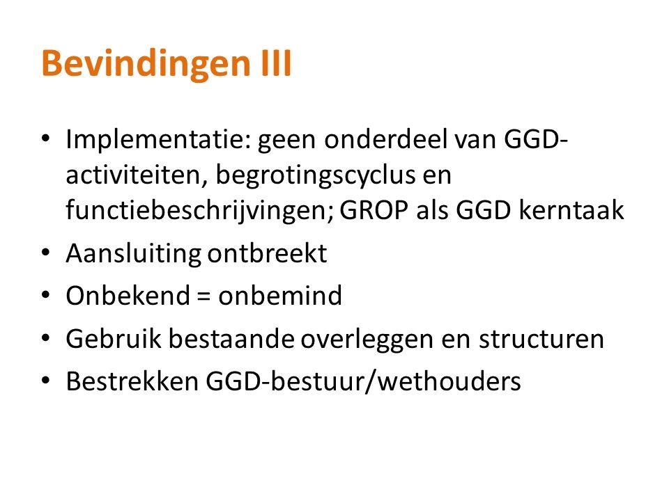 Bevindingen III Implementatie: geen onderdeel van GGD- activiteiten, begrotingscyclus en functiebeschrijvingen; GROP als GGD kerntaak Aansluiting ontbreekt Onbekend = onbemind Gebruik bestaande overleggen en structuren Bestrekken GGD-bestuur/wethouders
