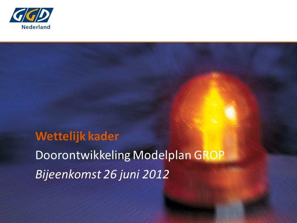Wettelijk kader Doorontwikkeling Modelplan GROP Bijeenkomst 26 juni 2012