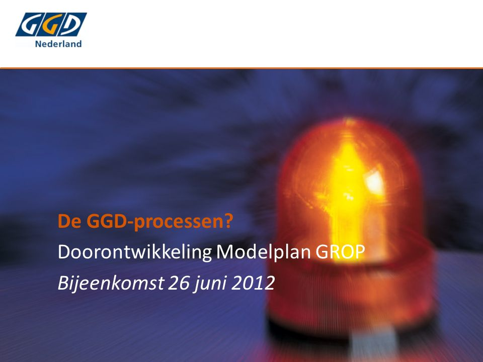 De GGD-processen Doorontwikkeling Modelplan GROP Bijeenkomst 26 juni 2012