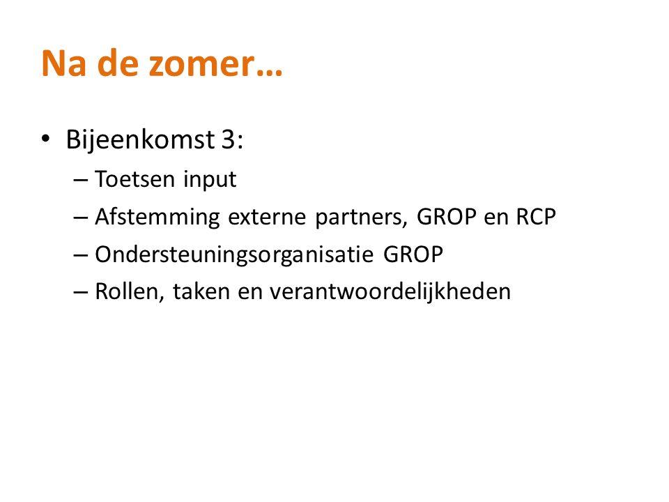 Na de zomer… Bijeenkomst 3: – Toetsen input – Afstemming externe partners, GROP en RCP – Ondersteuningsorganisatie GROP – Rollen, taken en verantwoordelijkheden