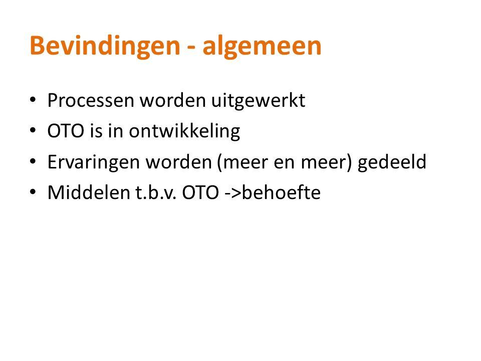 Bevindingen - algemeen Processen worden uitgewerkt OTO is in ontwikkeling Ervaringen worden (meer en meer) gedeeld Middelen t.b.v.