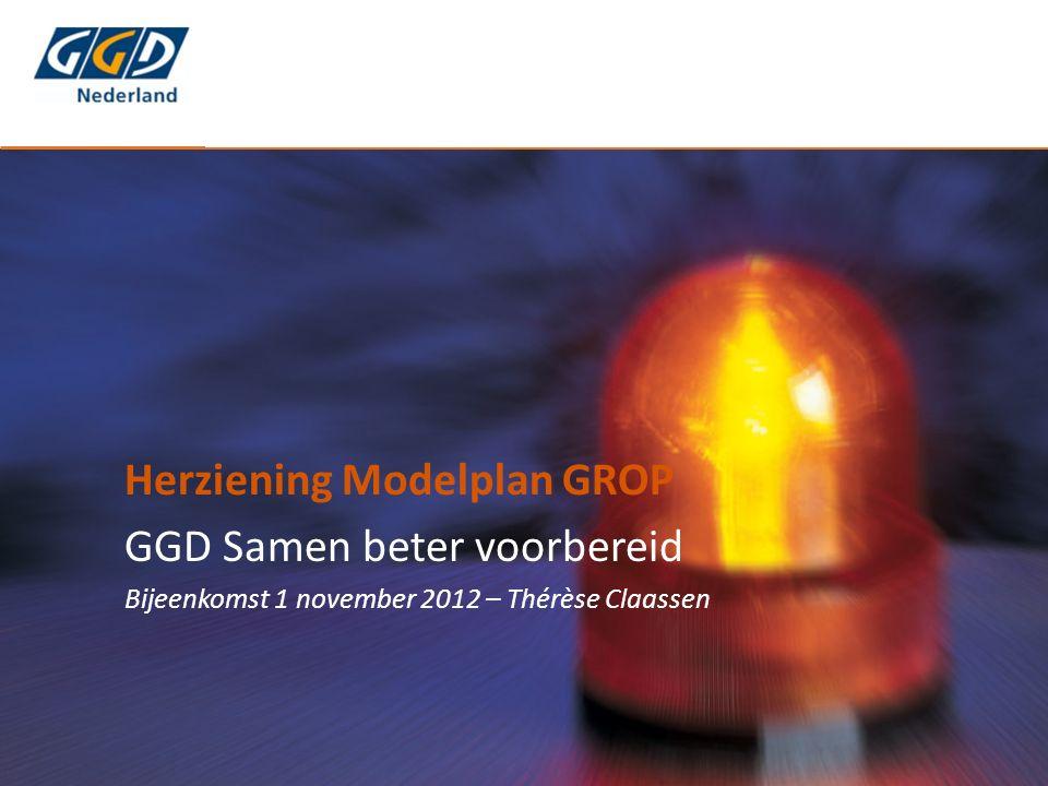 Herziening Modelplan GROP GGD Samen beter voorbereid Bijeenkomst 1 november 2012 – Thérèse Claassen