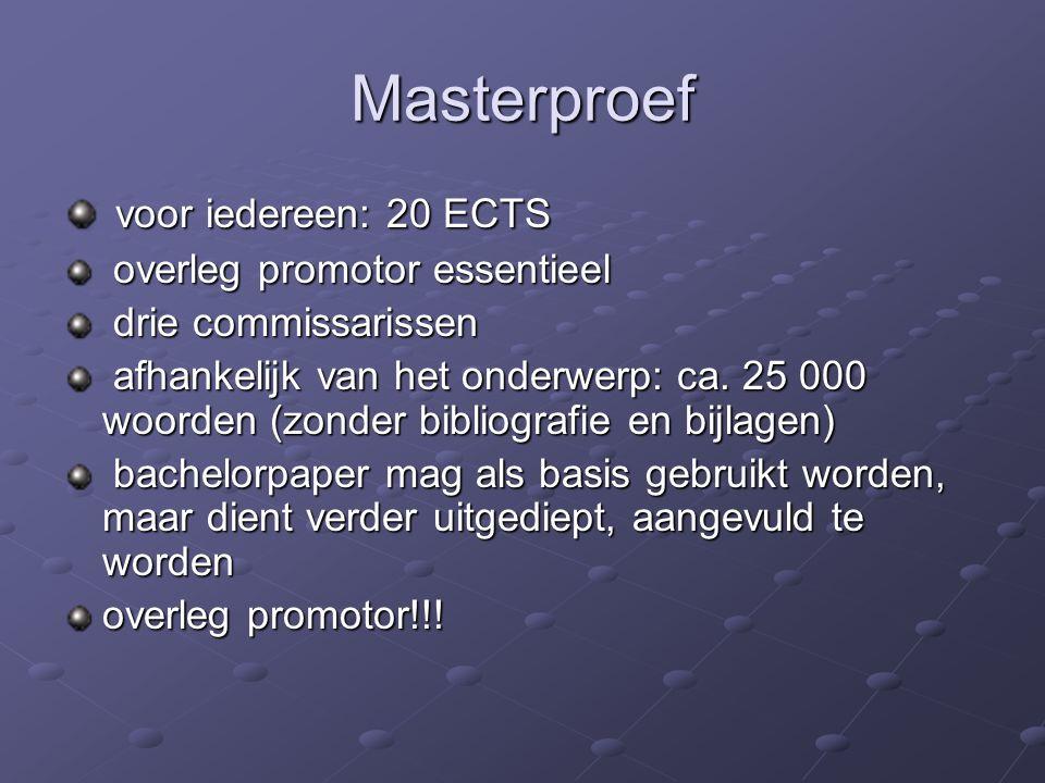 Masterproef voor iedereen: 20 ECTS voor iedereen: 20 ECTS overleg promotor essentieel overleg promotor essentieel drie commissarissen drie commissarissen afhankelijk van het onderwerp: ca.