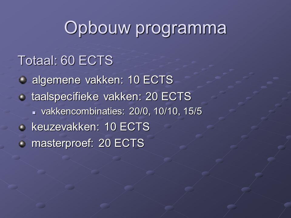 Opbouw programma Totaal: 60 ECTS algemene vakken: 10 ECTS algemene vakken: 10 ECTS taalspecifieke vakken: 20 ECTS taalspecifieke vakken: 20 ECTS vakkencombinaties: 20/0, 10/10, 15/5 vakkencombinaties: 20/0, 10/10, 15/5 keuzevakken: 10 ECTS keuzevakken: 10 ECTS masterproef: 20 ECTS masterproef: 20 ECTS