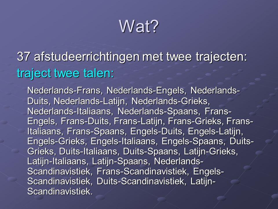 Wat? 37 afstudeerrichtingen met twee trajecten: traject twee talen: Nederlands-Frans, Nederlands-Engels, Nederlands- Duits, Nederlands-Latijn, Nederla