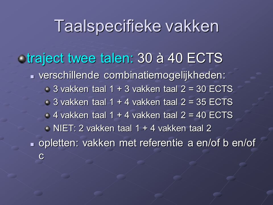 Taalspecifieke vakken traject twee talen: 30 à 40 ECTS verschillende combinatiemogelijkheden: verschillende combinatiemogelijkheden: 3 vakken taal 1 + 3 vakken taal 2 = 30 ECTS 3 vakken taal 1 + 3 vakken taal 2 = 30 ECTS 3 vakken taal 1 + 4 vakken taal 2 = 35 ECTS 3 vakken taal 1 + 4 vakken taal 2 = 35 ECTS 4 vakken taal 1 + 4 vakken taal 2 = 40 ECTS 4 vakken taal 1 + 4 vakken taal 2 = 40 ECTS NIET: 2 vakken taal 1 + 4 vakken taal 2 NIET: 2 vakken taal 1 + 4 vakken taal 2 opletten: vakken met referentie a en/of b en/of c opletten: vakken met referentie a en/of b en/of c