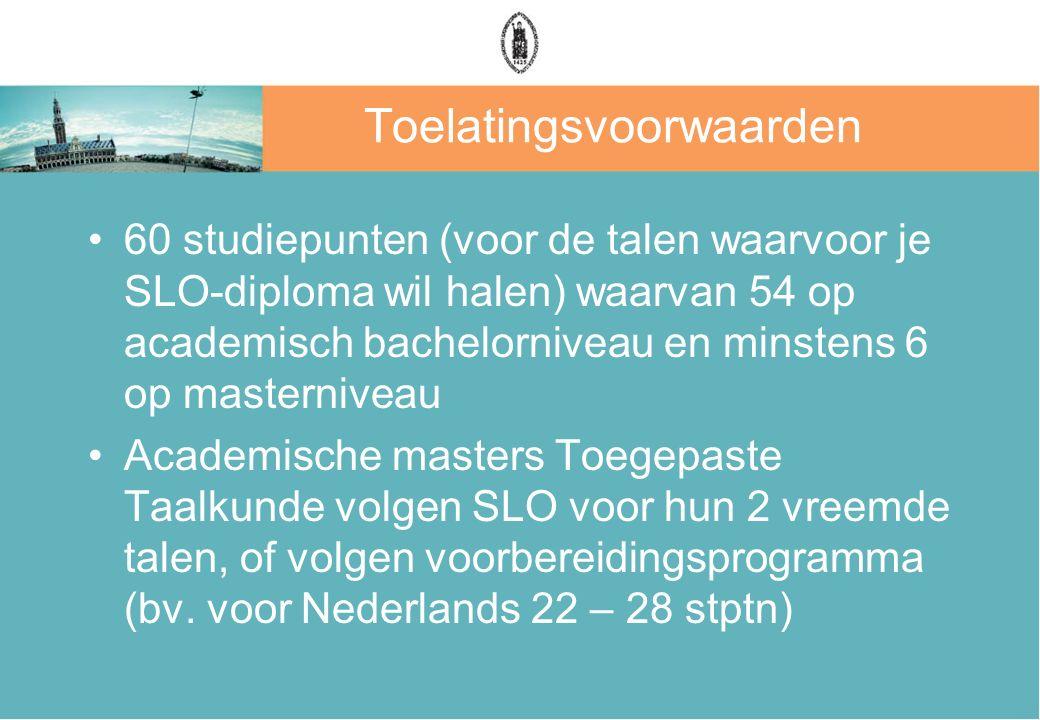 Toelatingsvoorwaarden 60 studiepunten (voor de talen waarvoor je SLO-diploma wil halen) waarvan 54 op academisch bachelorniveau en minstens 6 op maste