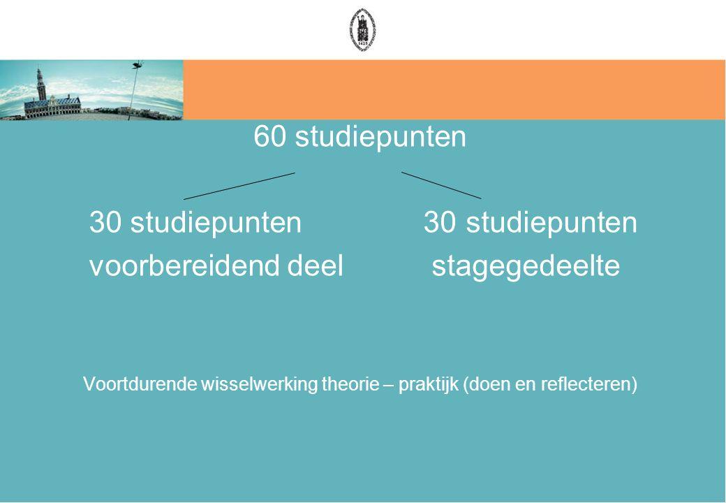 60 studiepunten 30 studiepunten voorbereidend deel stagegedeelte Voortdurende wisselwerking theorie – praktijk (doen en reflecteren)
