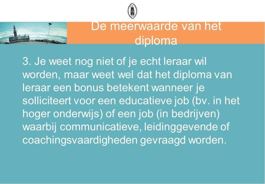 De meerwaarde van het diploma 3. Je weet nog niet of je echt leraar wil worden, maar weet wel dat het diploma van leraar een bonus betekent wanneer je