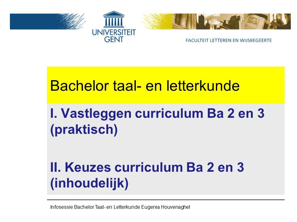 Bachelor taal- en letterkunde Zie apart traject-rooster op: http://www.flw.ugent.be/lesroosters Taal- en Letterkunde – BA3 – Traject.pdf Infosessie Bachelor taal-en Letterkunde Eugenia Houvenaghel