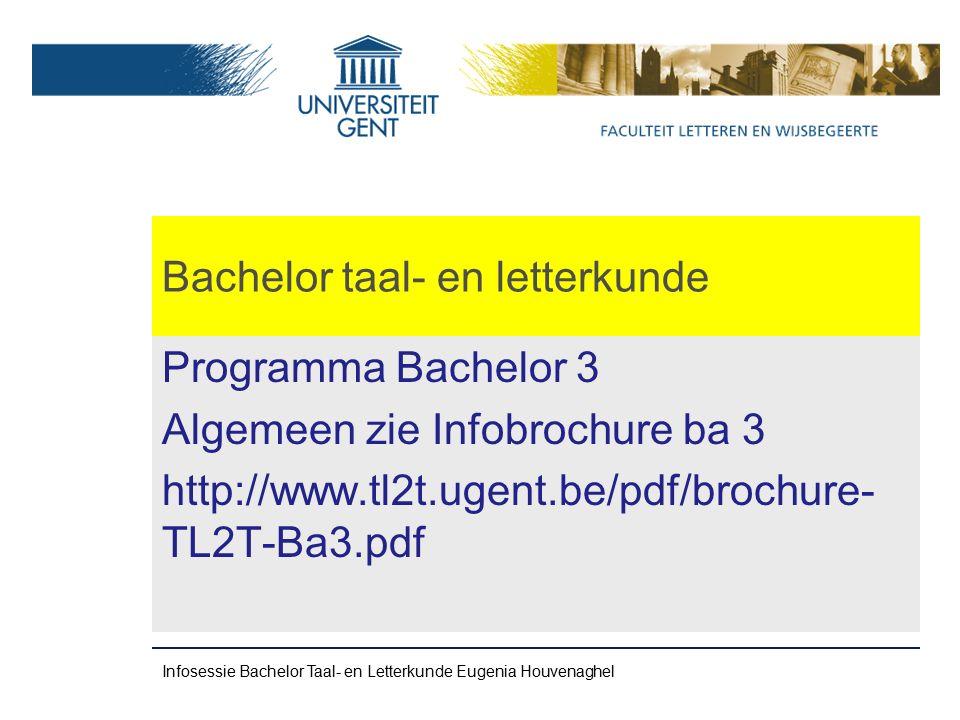 Bachelor taal- en letterkunde Programma Bachelor 3 Algemeen zie Infobrochure ba 3 http://www.tl2t.ugent.be/pdf/brochure- TL2T-Ba3.pdf Infosessie Bachelor Taal- en Letterkunde Eugenia Houvenaghel