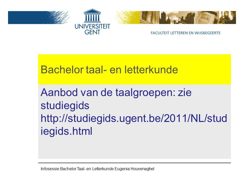 Bachelor taal- en letterkunde Aanbod van de taalgroepen: zie studiegids http://studiegids.ugent.be/2011/NL/stud iegids.html Infosessie Bachelor Taal- en Letterkunde Eugenia Houvenaghel