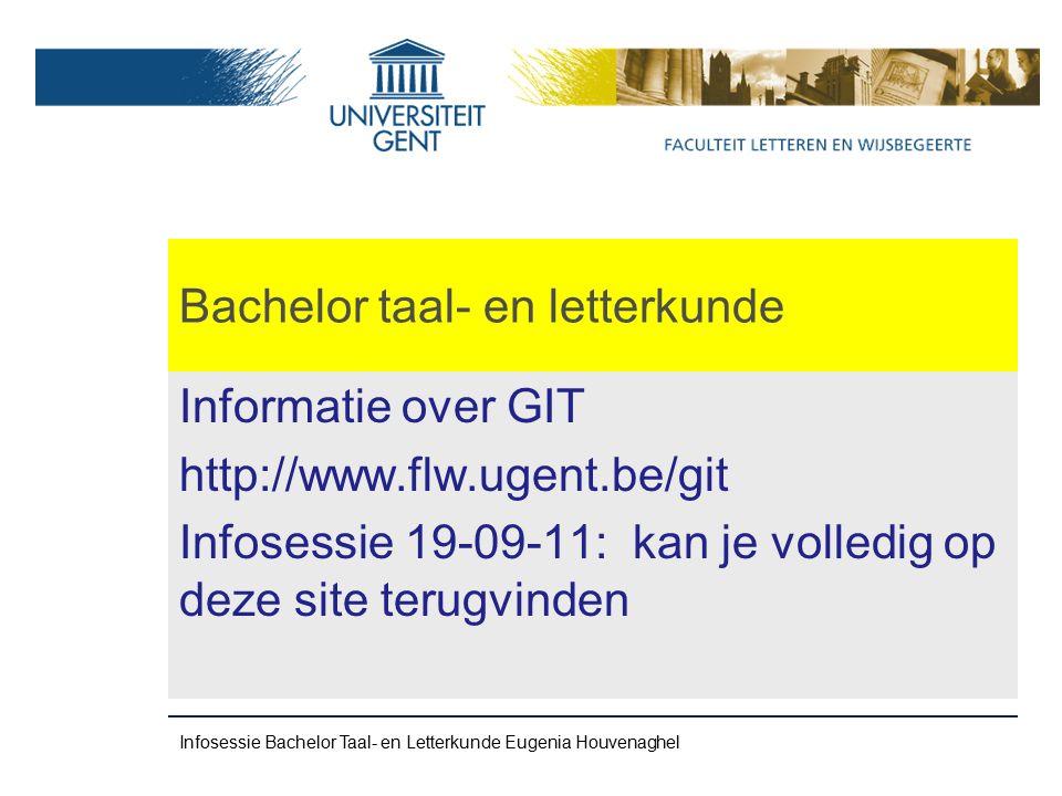 Bachelor taal- en letterkunde Informatie over GIT http://www.flw.ugent.be/git Infosessie 19-09-11: kan je volledig op deze site terugvinden Infosessie Bachelor Taal- en Letterkunde Eugenia Houvenaghel