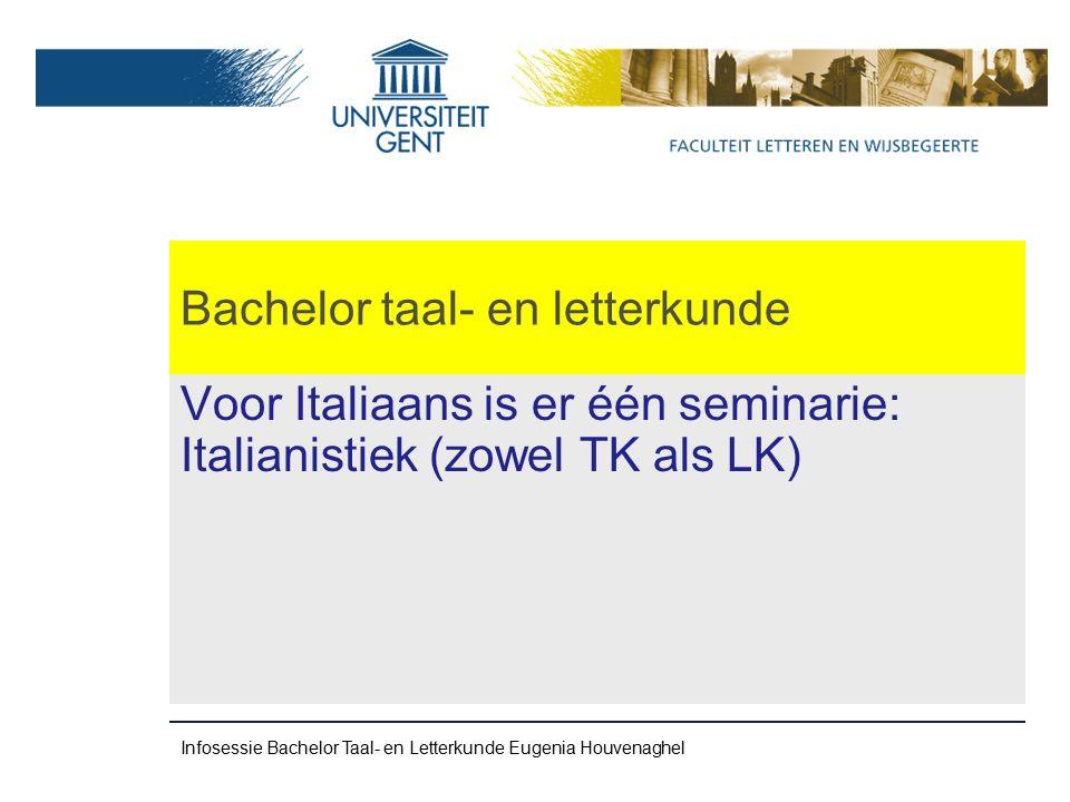 Bachelor taal- en letterkunde Voor Italiaans is er één seminarie: Italianistiek (zowel TK als LK) Infosessie Bachelor Taal- en Letterkunde Eugenia Houvenaghel
