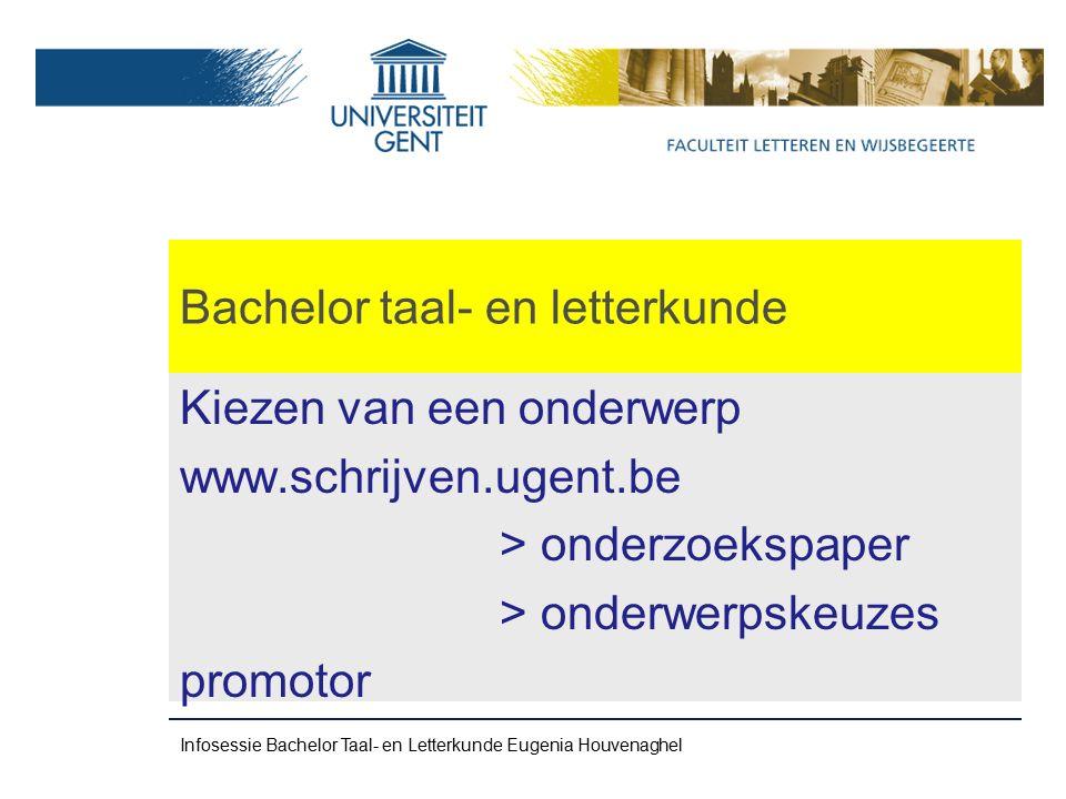 Bachelor taal- en letterkunde Kiezen van een onderwerp www.schrijven.ugent.be > onderzoekspaper > onderwerpskeuzes promotor Infosessie Bachelor Taal- en Letterkunde Eugenia Houvenaghel