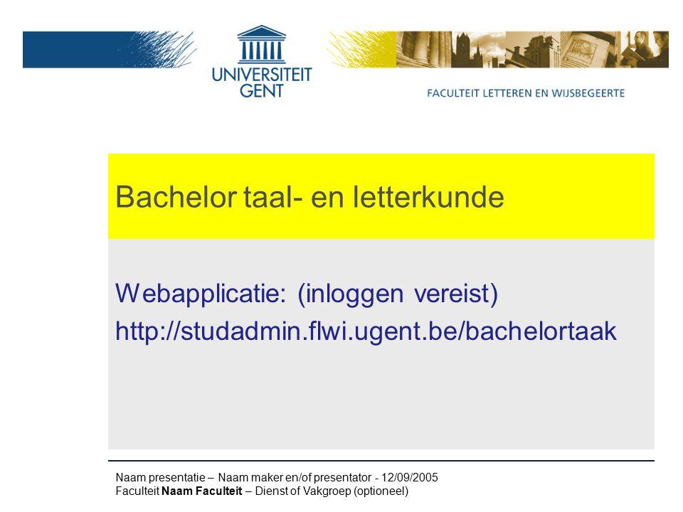 Bachelor taal- en letterkunde Webapplicatie: (inloggen vereist) http://studadmin.flwi.ugent.be/bachelortaak Naam presentatie – Naam maker en/of presentator - 12/09/2005 Faculteit Naam Faculteit – Dienst of Vakgroep (optioneel)