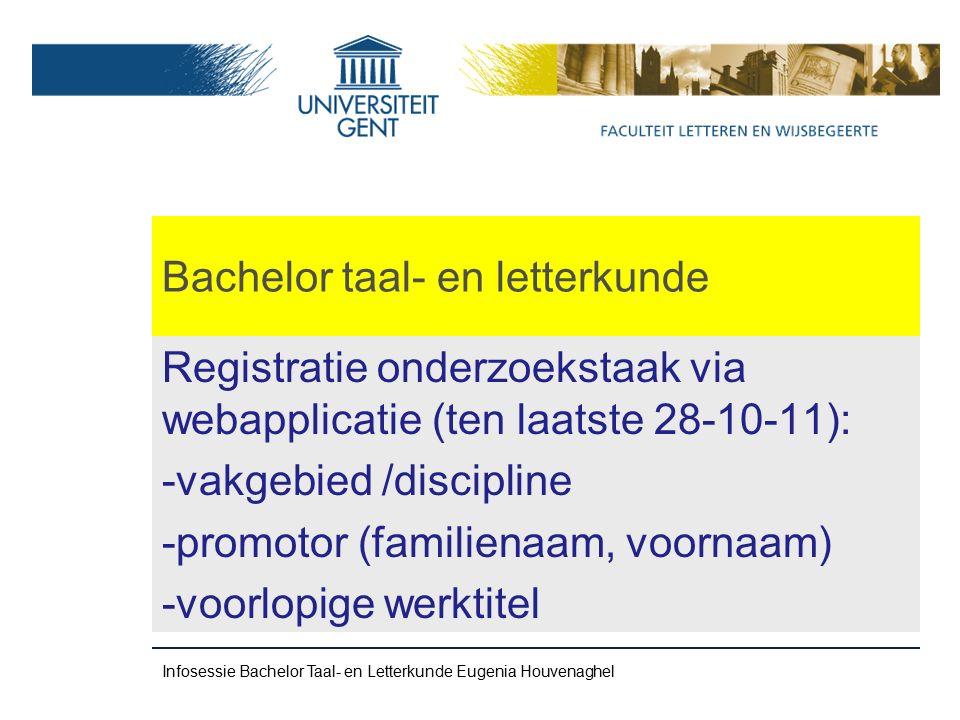 Bachelor taal- en letterkunde Registratie onderzoekstaak via webapplicatie (ten laatste 28-10-11): -vakgebied /discipline -promotor (familienaam, voornaam) -voorlopige werktitel Infosessie Bachelor Taal- en Letterkunde Eugenia Houvenaghel