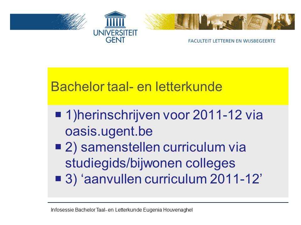 Bachelor taal- en letterkunde Aanvraag voor veranderingen voor de opleidingsonderdelen van het 2 e semester (motivatie noodzakelijk) indienen ten laatste 29/02 2012 (bij FSA) Infosessie Bachelor Taal- en Letterkunde Eugenia Houvenaghel