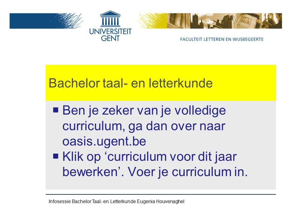 Bachelor taal- en letterkunde Bachelor 2 Algemeen zie Infobrochure Ba 2 http://www.tl2t.ugent.be/pdf/brochure- TL2T-Ba2.pdf Infosessie Bachelor Taal- en Letterkunde Eugenia Houvenaghel