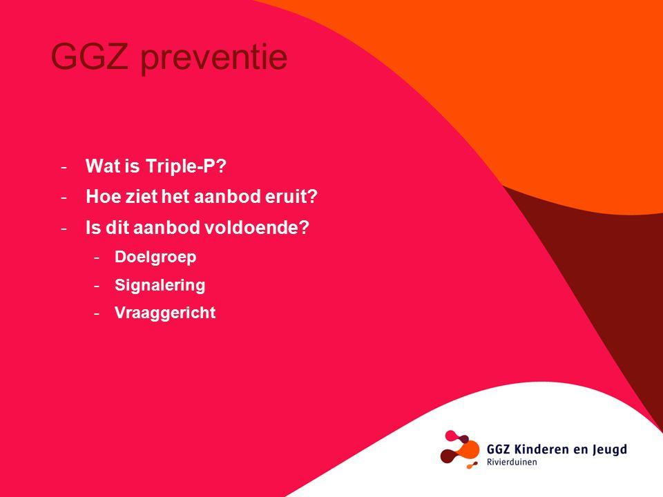 GGZ preventie -Wat is Triple-P? -Hoe ziet het aanbod eruit? -Is dit aanbod voldoende? -Doelgroep -Signalering -Vraaggericht