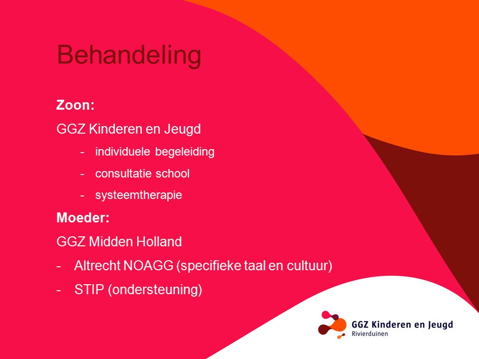 Behandeling Zoon: GGZ Kinderen en Jeugd -individuele begeleiding -consultatie school -systeemtherapie Moeder: GGZ Midden Holland -Altrecht NOAGG (specifieke taal en cultuur) -STIP (ondersteuning)