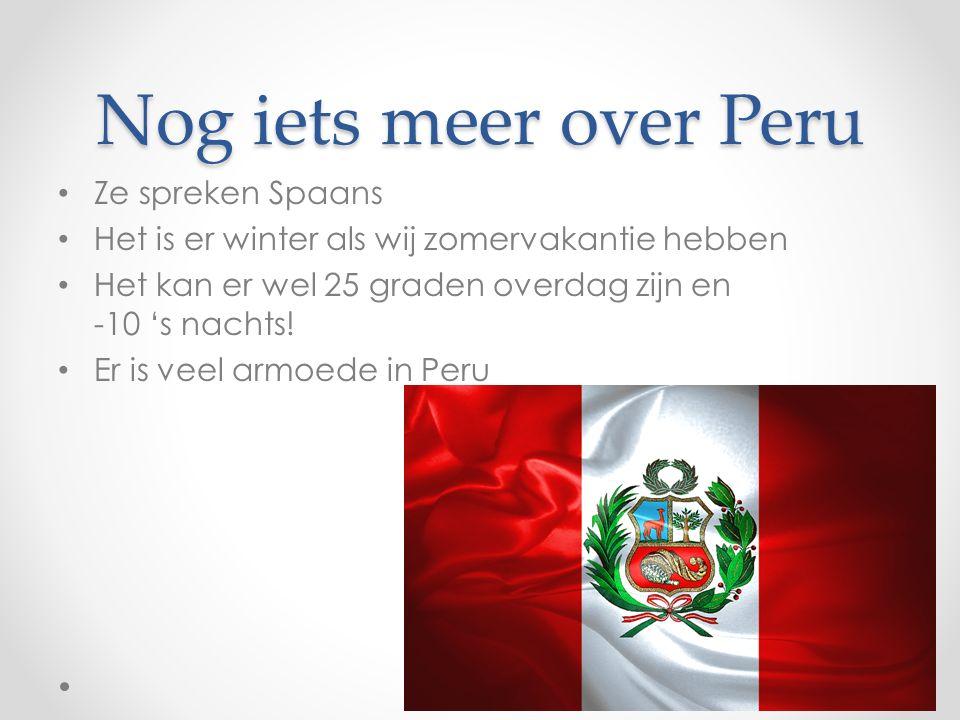 Nog iets meer over Peru Ze spreken Spaans Het is er winter als wij zomervakantie hebben Het kan er wel 25 graden overdag zijn en -10 's nachts! Er is