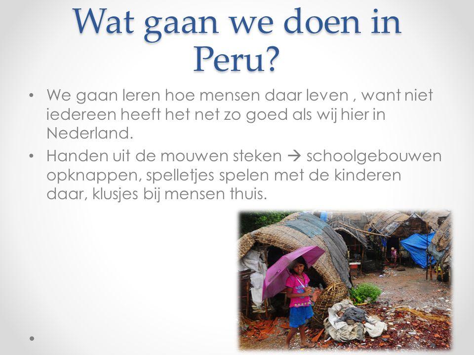 Wat gaan we doen in Peru? We gaan leren hoe mensen daar leven, want niet iedereen heeft het net zo goed als wij hier in Nederland. Handen uit de mouwe