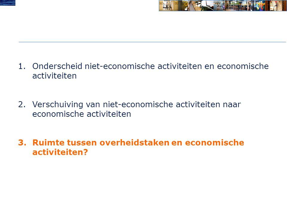 1.Onderscheid niet-economische activiteiten en economische activiteiten 2.Verschuiving van niet-economische activiteiten naar economische activiteiten 3.Ruimte tussen overheidstaken en economische activiteiten?