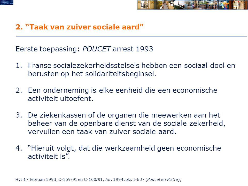 """2. """"Taak van zuiver sociale aard"""" Eerste toepassing: POUCET arrest 1993 1.Franse socialezekerheidsstelsels hebben een sociaal doel en berusten op het"""