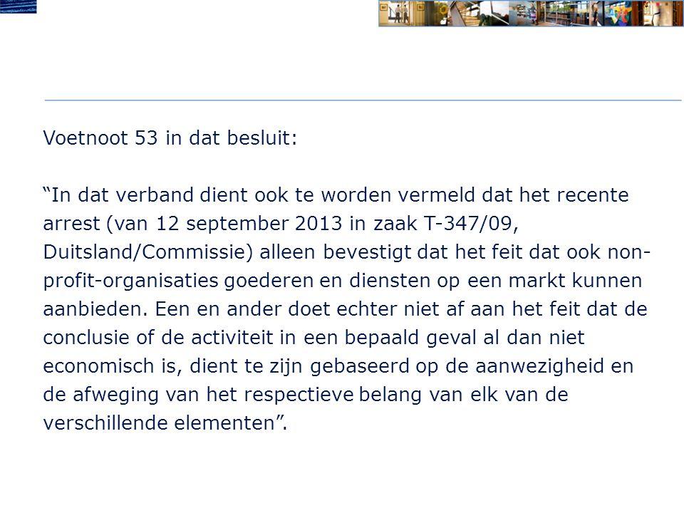 Voetnoot 53 in dat besluit: In dat verband dient ook te worden vermeld dat het recente arrest (van 12 september 2013 in zaak T-347/09, Duitsland/Commissie) alleen bevestigt dat het feit dat ook non- profit-organisaties goederen en diensten op een markt kunnen aanbieden.
