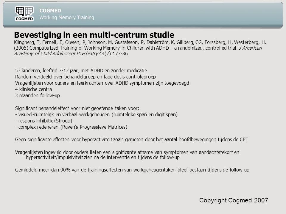 Copyright Cogmed 2007 Bevestiging in een multi-centrum studie Klingberg, T, Fernell, E, Olesen, P, Johnson, M, Gustafsson, P, Dahlström, K, Gillberg, CG, Forssberg, H, Westerberg, H.