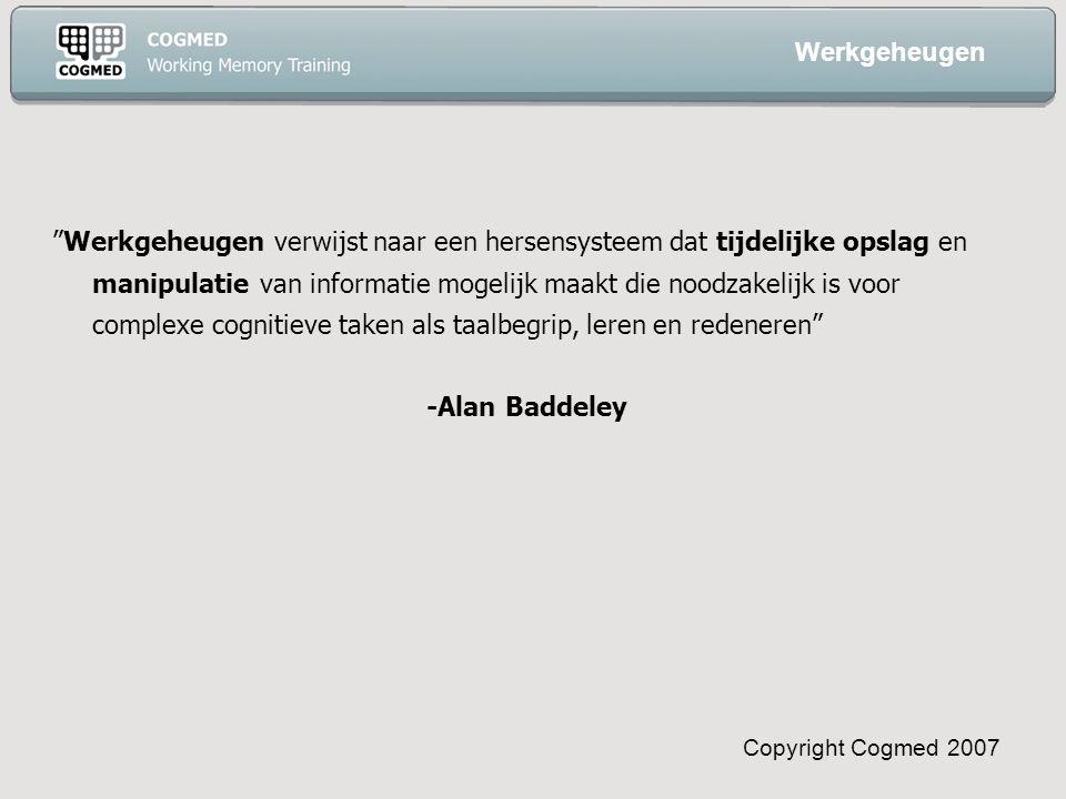 Copyright Cogmed 2007 Werkgeheugen verwijst naar een hersensysteem dat tijdelijke opslag en manipulatie van informatie mogelijk maakt die noodzakelijk is voor complexe cognitieve taken als taalbegrip, leren en redeneren -Alan Baddeley Werkgeheugen