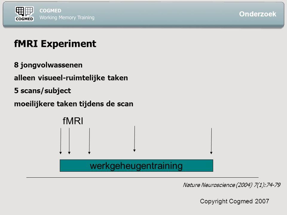 Copyright Cogmed 2007 fMRI Experiment 8 jongvolwassenen alleen visueel-ruimtelijke taken 5 scans/subject moeilijkere taken tijdens de scan fMRI werkgeheugentraining Onderzoek Nature Neuroscience (2004) 7(1):74-79