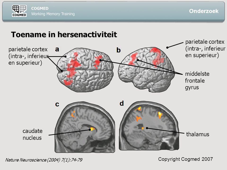 Copyright Cogmed 2007 Toename in hersenactiviteit caudate nucleus thalamus middelste frontale gyrus parietale cortex (intra-, inferieur en superieur) parietale cortex (intra-, inferieur en superieur) Onderzoek Nature Neuroscience (2004) 7(1):74-79