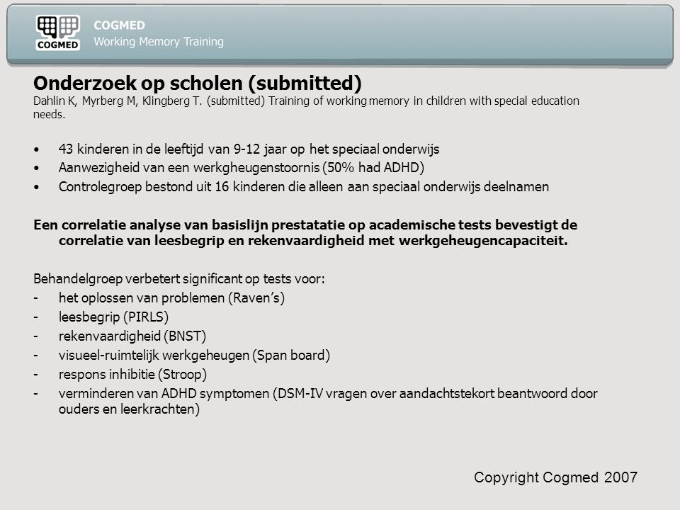 Copyright Cogmed 2007 Onderzoek op scholen (submitted) Dahlin K, Myrberg M, Klingberg T. (submitted) Training of working memory in children with speci