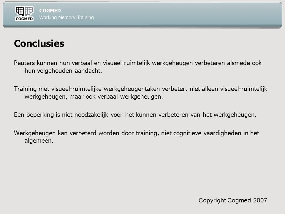 Copyright Cogmed 2007 Conclusies Peuters kunnen hun verbaal en visueel-ruimtelijk werkgeheugen verbeteren alsmede ook hun volgehouden aandacht.