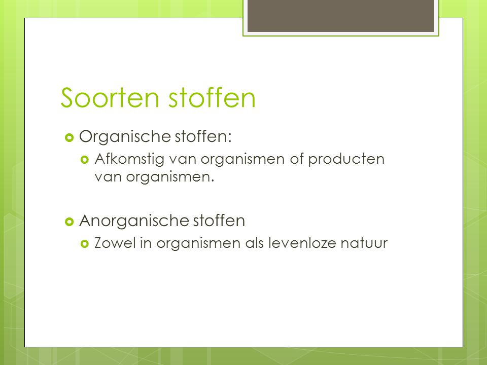 Soorten stoffen  Organische stoffen:  Afkomstig van organismen of producten van organismen.  Anorganische stoffen  Zowel in organismen als levenlo