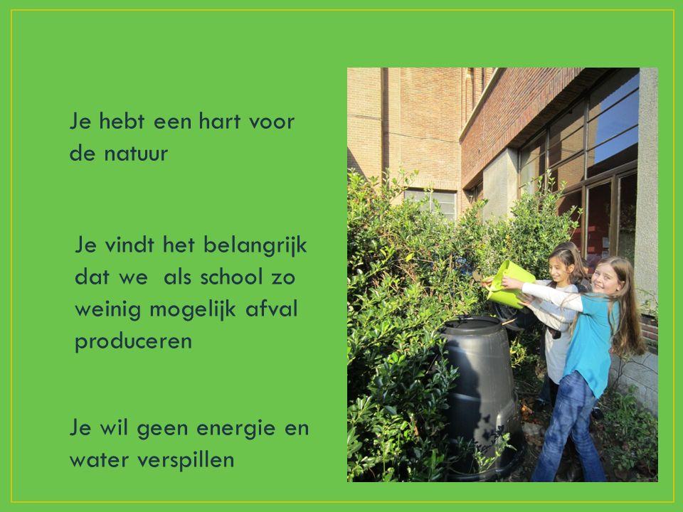 Je hebt een hart voor de natuur Je vindt het belangrijk dat we als school zo weinig mogelijk afval produceren Je wil geen energie en water verspillen