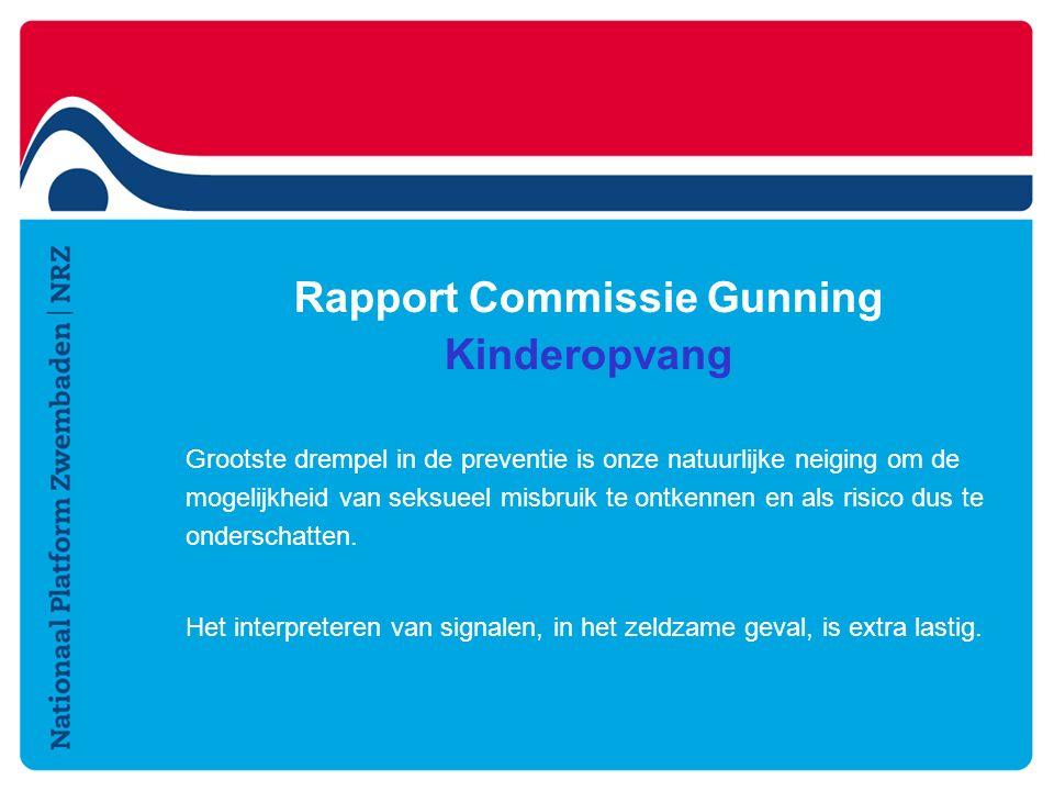 Rapport Commissie Gunning Kinderopvang Grootste drempel in de preventie is onze natuurlijke neiging om de mogelijkheid van seksueel misbruik te ontkennen en als risico dus te onderschatten.