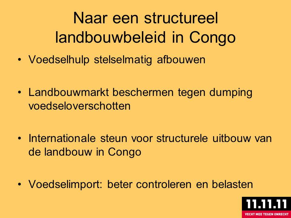 Naar een structureel landbouwbeleid in Congo Voedselhulp stelselmatig afbouwen Landbouwmarkt beschermen tegen dumping voedseloverschotten Internationale steun voor structurele uitbouw van de landbouw in Congo Voedselimport: beter controleren en belasten